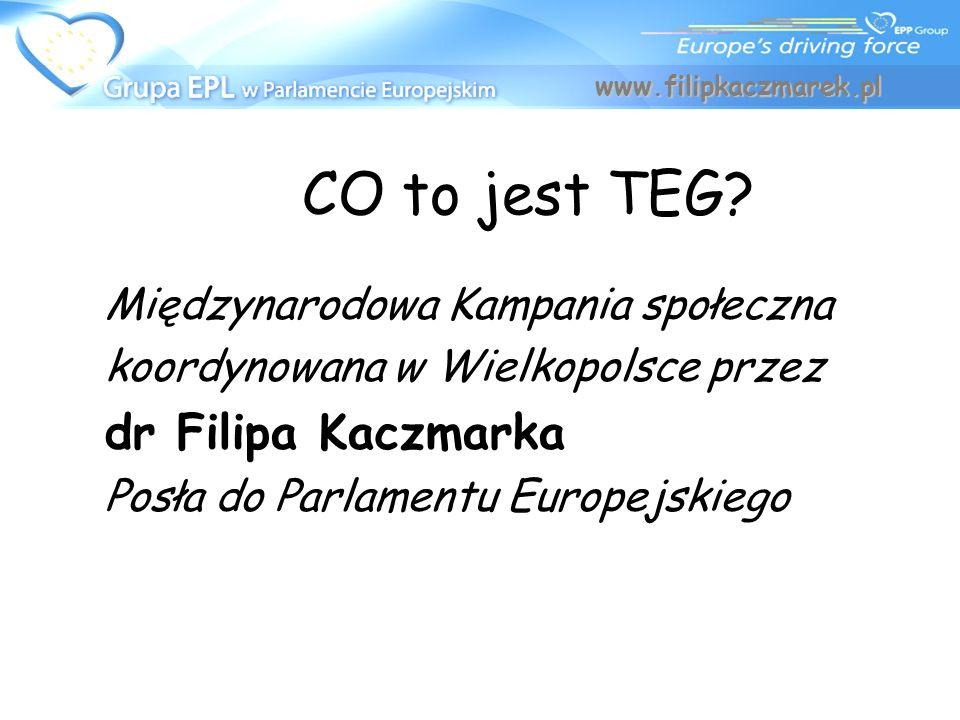 CO to jest TEG? Międzynarodowa Kampania społeczna koordynowana w Wielkopolsce przez dr Filipa Kaczmarka Posła do Parlamentu Europejskiego WWW.FILIPKAC