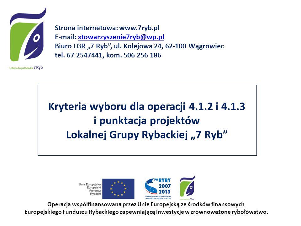 Kryteria wyboru dla operacji 4.1.2 i 4.1.3 i punktacja projektów Lokalnej Grupy Rybackiej 7 Ryb Operacja współfinansowana przez Unie Europejską ze środków finansowych Europejskiego Funduszu Rybackiego zapewniającą inwestycje w zrównoważone rybołówstwo.
