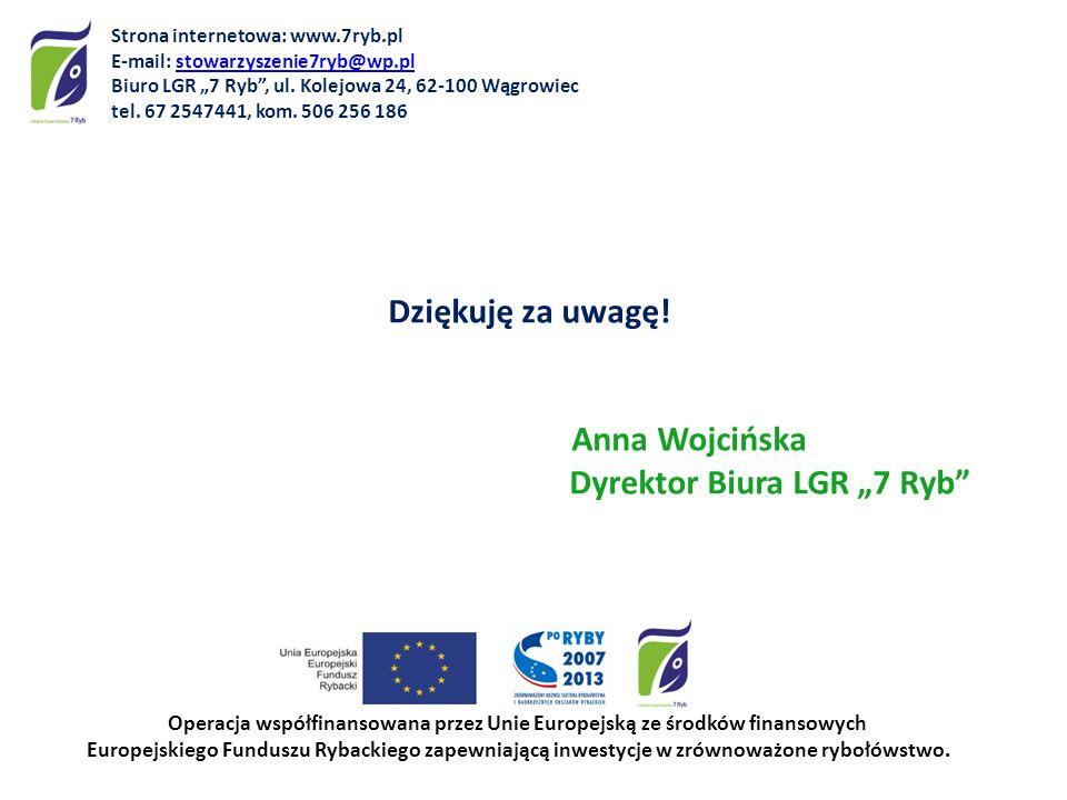 Dziękuję za uwagę! Anna Wojcińska Dyrektor Biura LGR 7 Ryb Operacja współfinansowana przez Unie Europejską ze środków finansowych Europejskiego Fundus