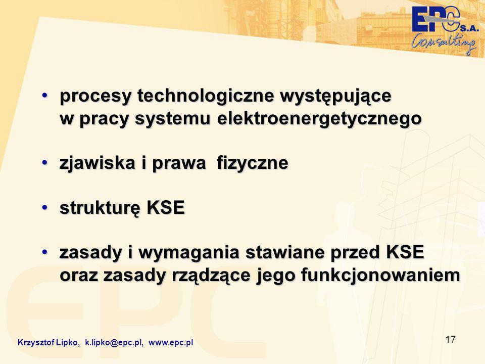 17 procesy technologiczne występujące w pracy systemu elektroenergetycznegoprocesy technologiczne występujące w pracy systemu elektroenergetycznego zjawiska i prawa fizycznezjawiska i prawa fizyczne strukturę KSEstrukturę KSE zasady i wymagania stawiane przed KSE oraz zasady rządzące jego funkcjonowaniemzasady i wymagania stawiane przed KSE oraz zasady rządzące jego funkcjonowaniem Krzysztof Lipko, k.lipko@epc.pl, www.epc.pl