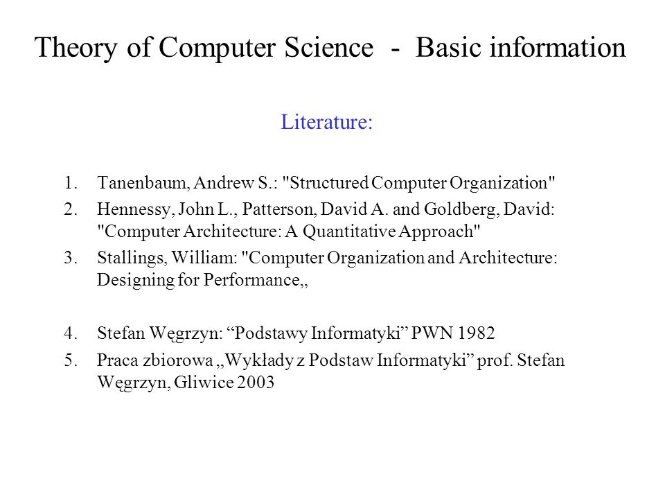Theory of Computer Science - Basic information Literature: 1.Tanenbaum, Andrew S.: Structured Computer Organization 2.Hennessy, John L., Patterson, David A.