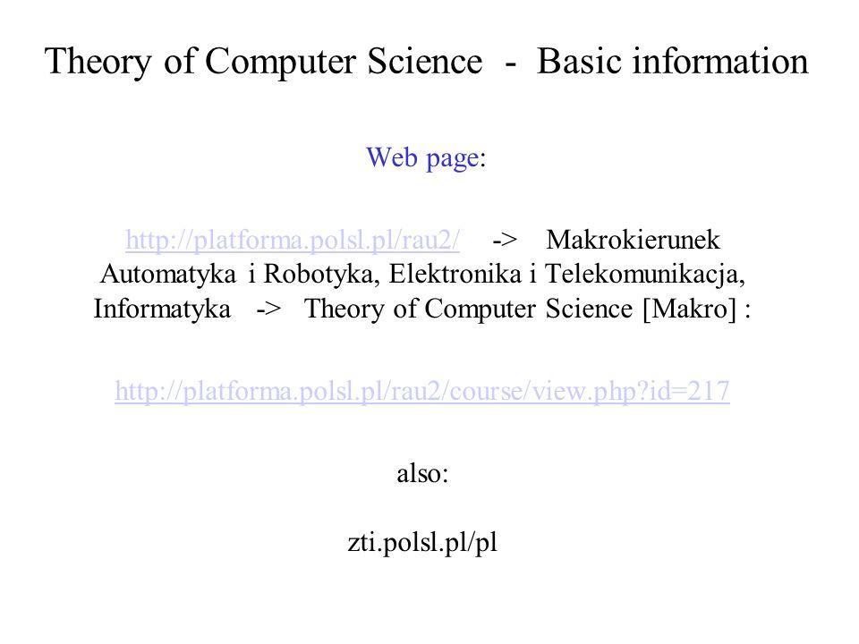 Theory of Computer Science - Basic information Web page: http://platforma.polsl.pl/rau2/http://platforma.polsl.pl/rau2/ -> Makrokierunek Automatyka i Robotyka, Elektronika i Telekomunikacja, Informatyka -> Theory of Computer Science [Makro] : http://platforma.polsl.pl/rau2/course/view.php?id=217 also: zti.polsl.pl/pl