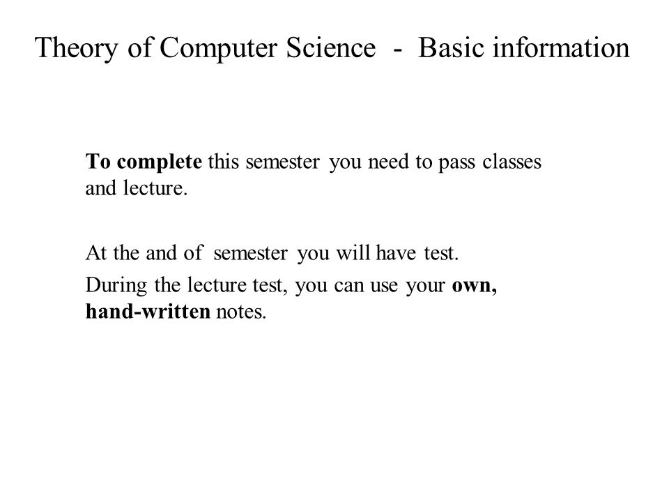 Theory of Computer Science - Basic information To complete this semester you need to pass classes and lecture.