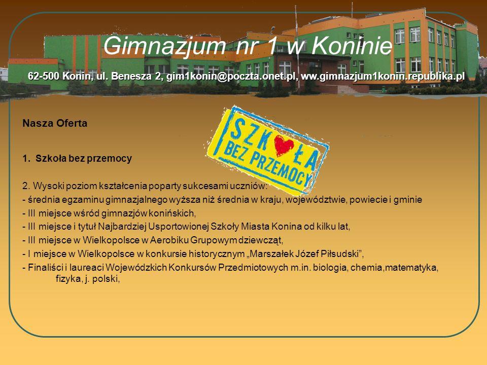 Gimnazjum nr 1 w Koninie Nasza Oferta 62-500 Konin, ul. Benesza 2, gim1konin@poczta.onet.pl, ww.gimnazjum1konin.republika.pl 1. Szkoła bez przemocy 2.