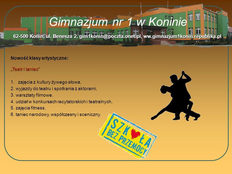 Gimnazjum nr 1 w Koninie Nowość klasy artystyczne: 62-500 Konin, ul. Benesza 2, gim1konin@poczta.onet.pl, ww.gimnazjum1konin.republika.pl Teatr i tani