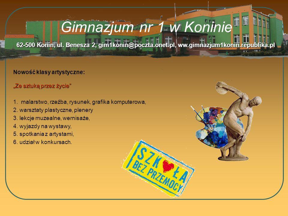 Gimnazjum nr 1 w Koninie Nowość klasy artystyczne: 62-500 Konin, ul. Benesza 2, gim1konin@poczta.onet.pl, ww.gimnazjum1konin.republika.pl Ze sztuką pr