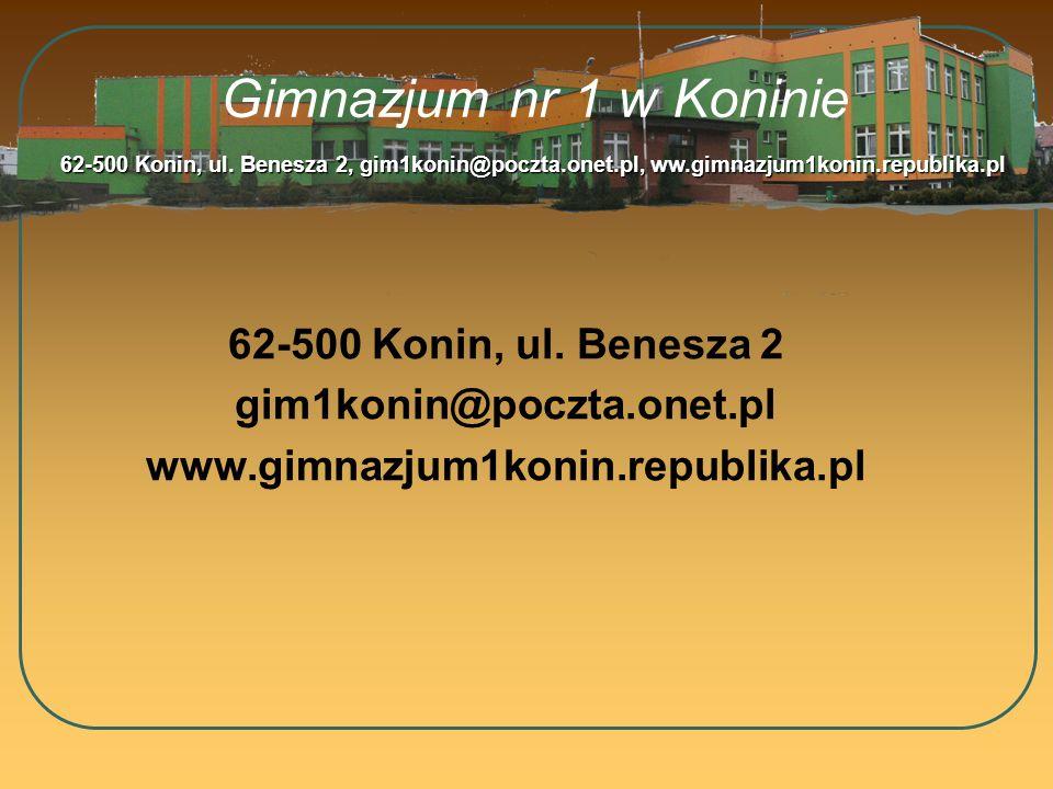 Gimnazjum nr 1 w Koninie 62-500 Konin, ul. Benesza 2 gim1konin@poczta.onet.pl www.gimnazjum1konin.republika.pl 62-500 Konin, ul. Benesza 2, gim1konin@