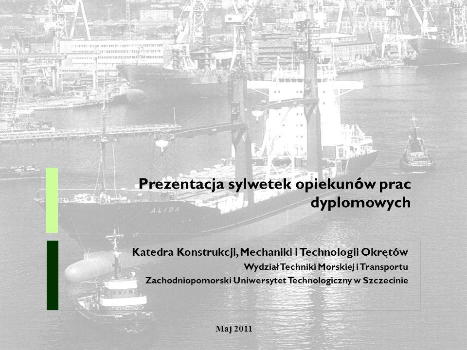 Prezentacja sylwetek opiekun ó w prac dyplomowych Katedra Konstrukcji, Mechaniki i Technologii Okręt ó w Wydział Techniki Morskiej i Transportu Zachod