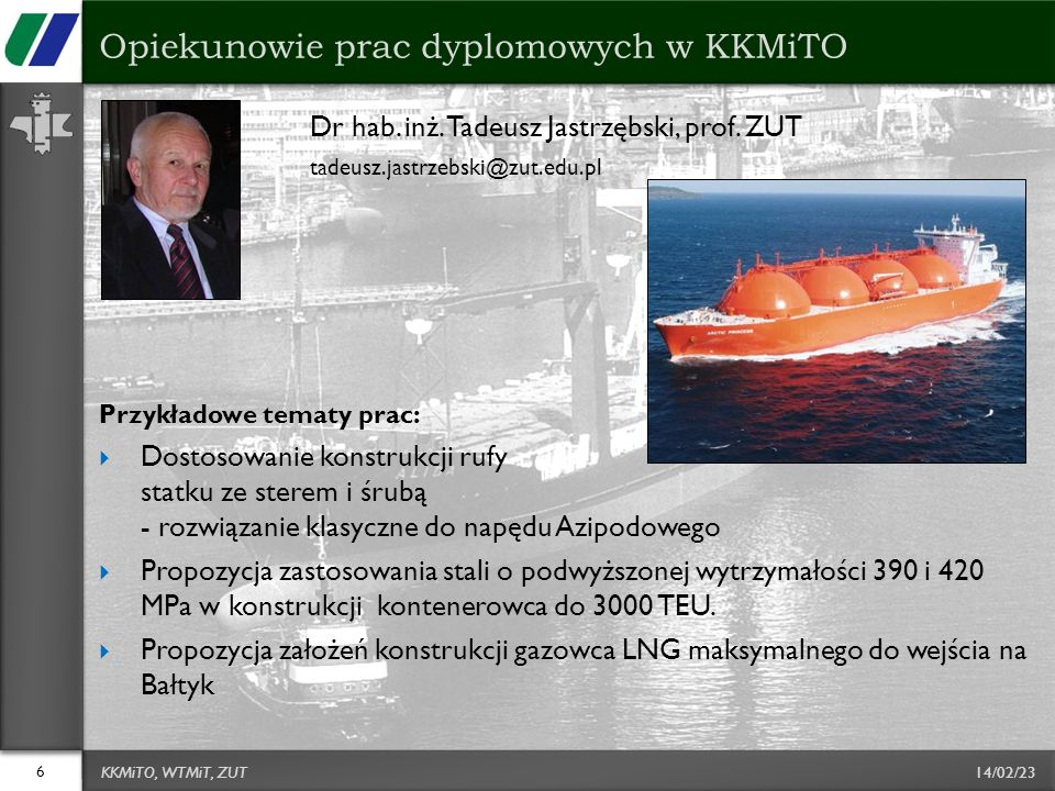 14/02/23 Dr hab. inż. Tadeusz Jastrzębski, prof. ZUT tadeusz.jastrzebski@zut.edu.pl Przykładowe tematy prac: Dostosowanie konstrukcji rufy statku ze s