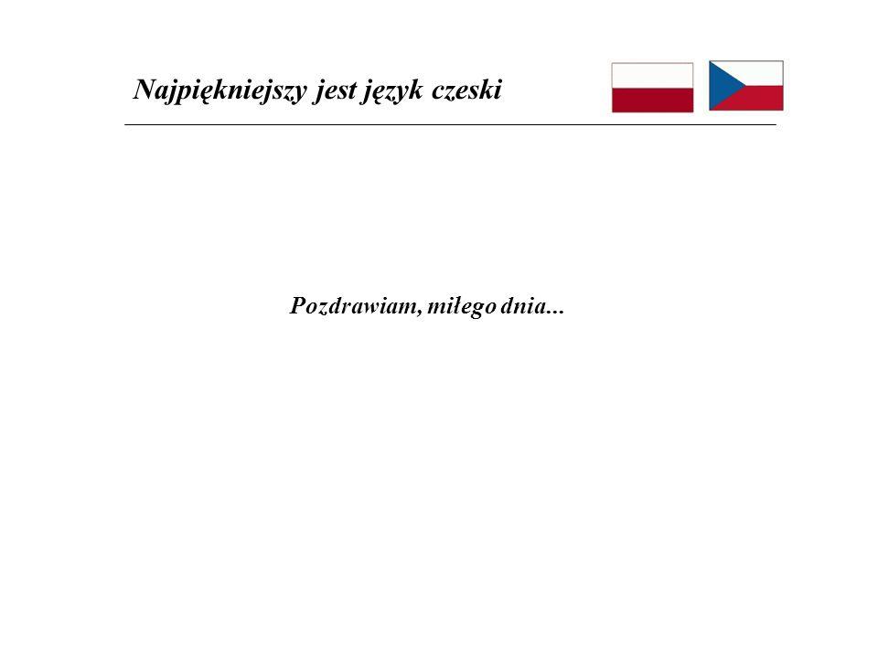 Pozdrawiam, miłego dnia... Najpiękniejszy jest język czeski