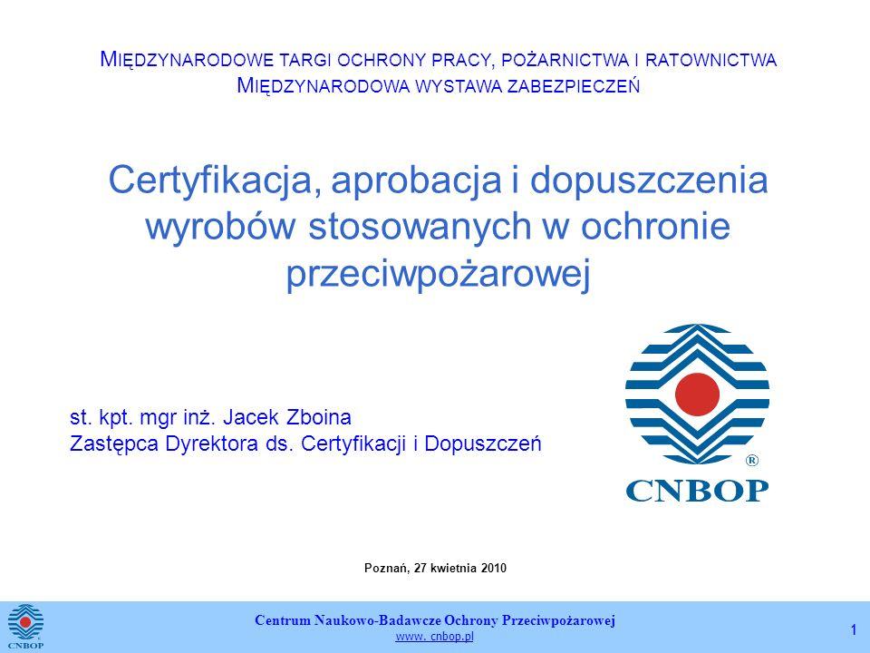 Centrum Naukowo-Badawcze Ochrony Przeciwpożarowej www. cnbop.pl 11 Certyfikacja, aprobacja i dopuszczenia wyrobów stosowanych w ochronie przeciwpożaro