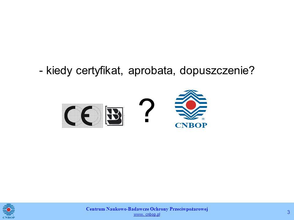 Centrum Naukowo-Badawcze Ochrony Przeciwpożarowej www. cnbop.pl 3 - kiedy certyfikat, aprobata, dopuszczenie? ?