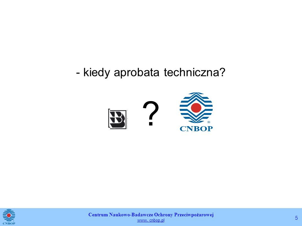 Centrum Naukowo-Badawcze Ochrony Przeciwpożarowej www. cnbop.pl 5 - kiedy aprobata techniczna? ?