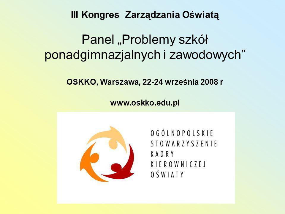 III Kongres Zarządzania Oświatą Panel Problemy szkół ponadgimnazjalnych i zawodowych OSKKO, Warszawa, 22-24 września 2008 r www.oskko.edu.pl