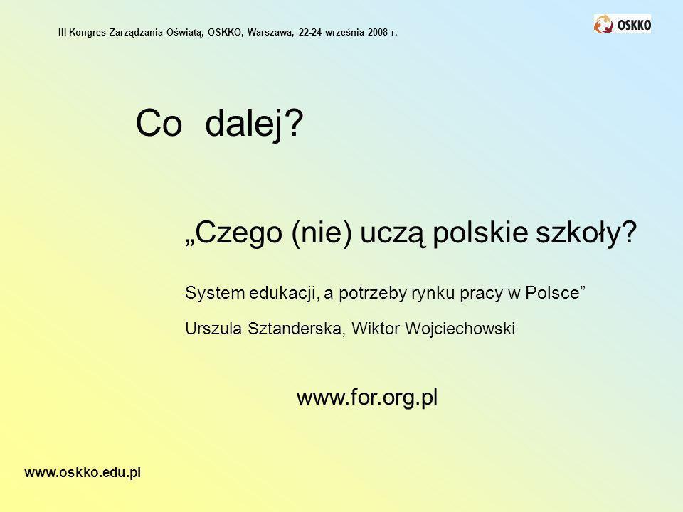 Co dalej? Czego (nie) uczą polskie szkoły? System edukacji, a potrzeby rynku pracy w Polsce Urszula Sztanderska, Wiktor Wojciechowski www.for.org.pl I
