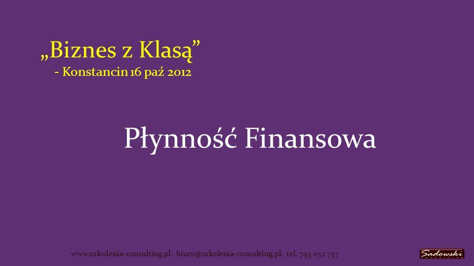 Biznes z Klasą - Konstancin 16 paź 2012 Płynność Finansowa www.szkolenia-consulting.pl; biuro@szkolenia-consulting.pl; tel.