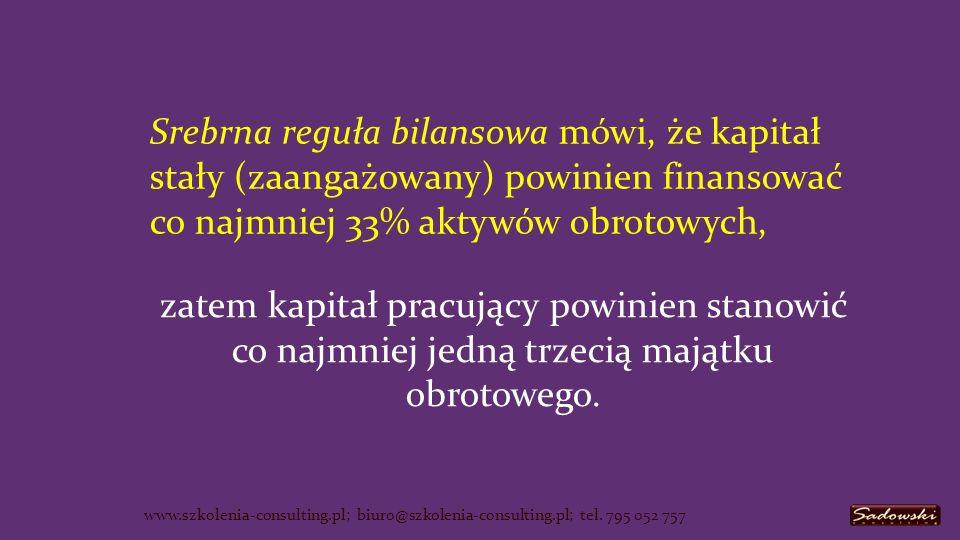 Srebrna reguła bilansowa mówi, że kapitał stały (zaangażowany) powinien finansować co najmniej 33% aktywów obrotowych, www.szkolenia-consulting.pl; biuro@szkolenia-consulting.pl; tel.