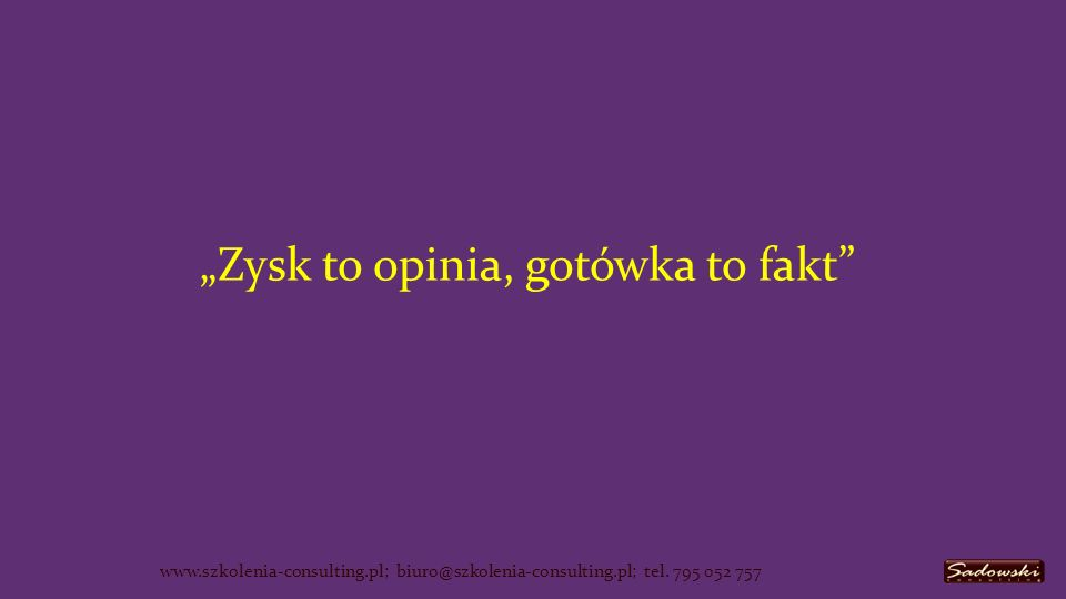 Zysk to opinia, gotówka to fakt www.szkolenia-consulting.pl; biuro@szkolenia-consulting.pl; tel.