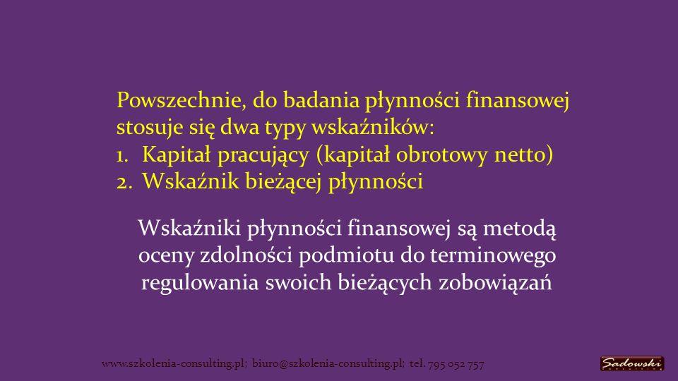 Kapitał własny Kapitał obcy = zobowiązania Kapitał Stały ( zaangażowany ) 1.Rzeczowe składniki majątku trwałego 2.Wartości niematerialne i prawne 3.Finansowe składniki majątku trwałego Aktywa trwałe AktywaPasywa Zobowiązania długoterminowe Zobowiązania bieżące www.szkolenia-consulting.pl; biuro@szkolenia-consulting.pl; tel.