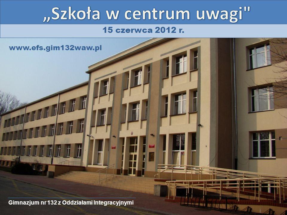 15 czerwca 2012 r. Gimnazjum nr 132 z Oddziałami Integracyjnymi www.efs.gim132waw.pl