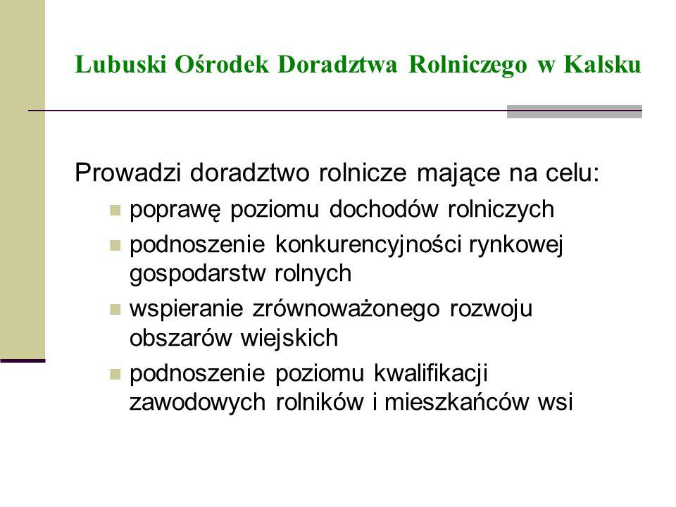 Lubuski Ośrodek Doradztwa Rolniczego w Kalsku Prowadzi doradztwo rolnicze mające na celu: poprawę poziomu dochodów rolniczych podnoszenie konkurencyjn