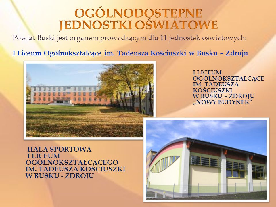 Powiat Buski jest organem prowadzącym dla 11 jednostek oświatowych: I Liceum Ogólnokształcące im. Tadeusza Kościuszki w Busku – Zdroju HALA SPORTOWA I