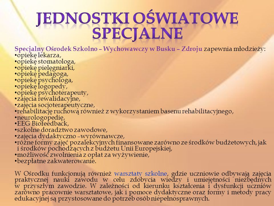 Specjalny Ośrodek Szkolno – Wychowawczy w Busku – Zdroju zapewnia młodzieży: opiekę lekarza, opiekę stomatologa, opiekę pielęgniarki, opiekę pedagoga, opiekę psychologa, opiekę logopedy, opiekę psychoterapeuty, zajęcia rewalidacyjne, zajęcia socjoterapeutyczne, rehabilitację ruchową również z wykorzystaniem basenu rehabilitacyjnego, neurologopedię, EEG Biofeedback, szkolne doradztwo zawodowe, zajęcia dydaktyczno –wyrównawcze, różne formy zajęć pozalekcyjnych finansowane zarówno ze środków budżetowych, jak i środków pochodzących z budżetu Unii Europejskiej, możliwość zwolnienia z opłat za wyżywienie, bezpłatne zakwaterowanie.