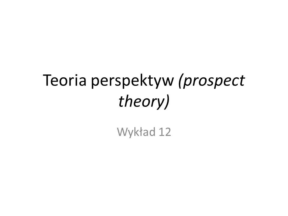 Teoria perspektyw (prospect theory) Wykład 12