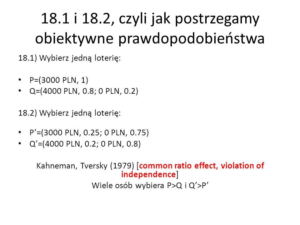 18.1 i 18.2, czyli jak postrzegamy obiektywne prawdopodobieństwa 18.1) Wybierz jedną loterię: P=(3000 PLN, 1) Q=(4000 PLN, 0.8; 0 PLN, 0.2) 18.2) Wybierz jedną loterię: P=(3000 PLN, 0.25; 0 PLN, 0.75) Q=(4000 PLN, 0.2; 0 PLN, 0.8) Kahneman, Tversky (1979) [common ratio effect, violation of independence] Wiele osób wybiera P>Q i Q>P