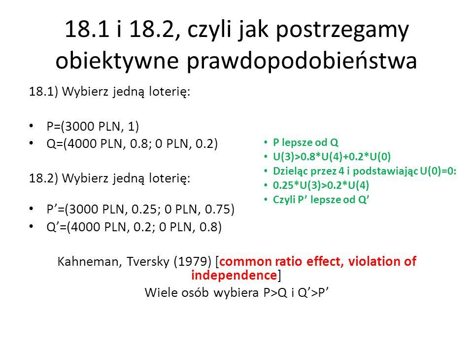 18.1 i 18.2, czyli jak postrzegamy obiektywne prawdopodobieństwa 18.1) Wybierz jedną loterię: P=(3000 PLN, 1) Q=(4000 PLN, 0.8; 0 PLN, 0.2) 18.2) Wybierz jedną loterię: P=(3000 PLN, 0.25; 0 PLN, 0.75) Q=(4000 PLN, 0.2; 0 PLN, 0.8) Kahneman, Tversky (1979) [common ratio effect, violation of independence] Wiele osób wybiera P>Q i Q>P P lepsze od Q U(3)>0.8*U(4)+0.2*U(0) Dzieląc przez 4 i podstawiając U(0)=0: 0.25*U(3)>0.2*U(4) Czyli P lepsze od Q