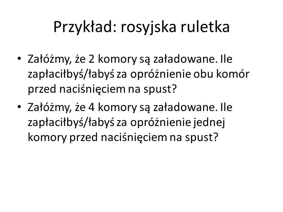 Przykład: rosyjska ruletka Załóżmy, że 2 komory są załadowane. Ile zapłaciłbyś/łabyś za opróżnienie obu komór przed naciśnięciem na spust? Załóżmy, że