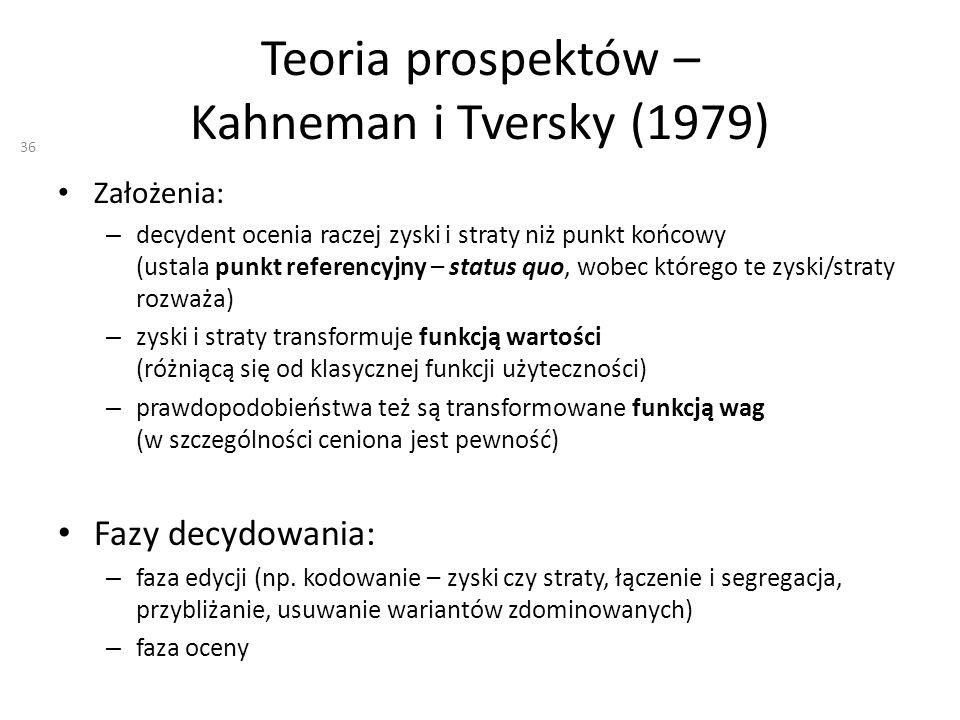 Teoria prospektów – Kahneman i Tversky (1979) Założenia: – decydent ocenia raczej zyski i straty niż punkt końcowy (ustala punkt referencyjny – status quo, wobec którego te zyski/straty rozważa) – zyski i straty transformuje funkcją wartości (różniącą się od klasycznej funkcji użyteczności) – prawdopodobieństwa też są transformowane funkcją wag (w szczególności ceniona jest pewność) Fazy decydowania: – faza edycji (np.