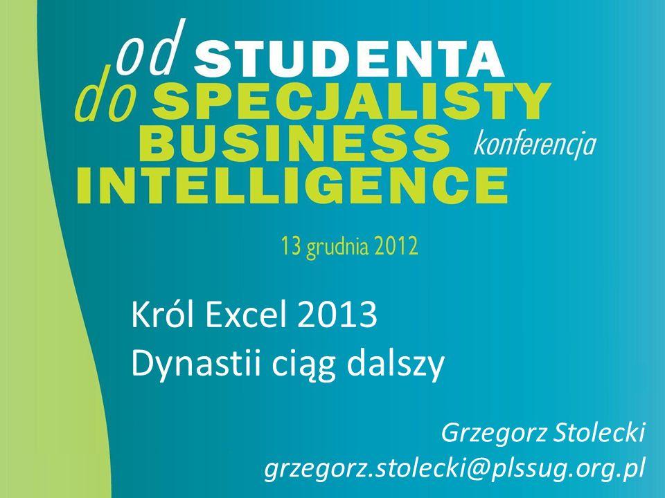 Król Excel 2013 Dynastii ciąg dalszy Grzegorz Stolecki grzegorz.stolecki@plssug.org.pl
