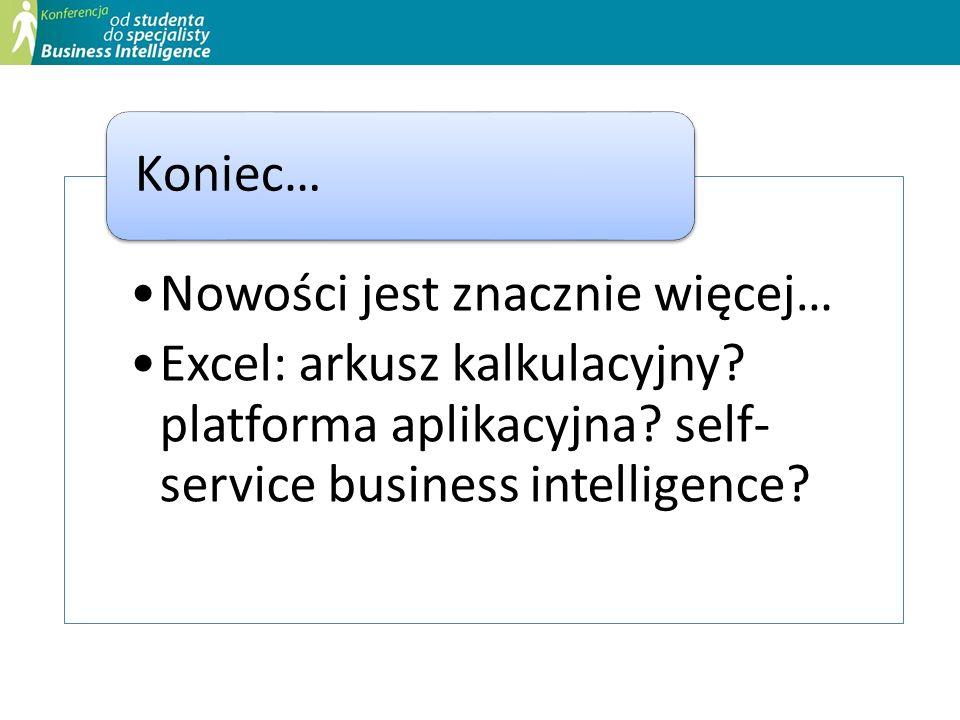 Nowości jest znacznie więcej… Excel: arkusz kalkulacyjny? platforma aplikacyjna? self- service business intelligence? Koniec…