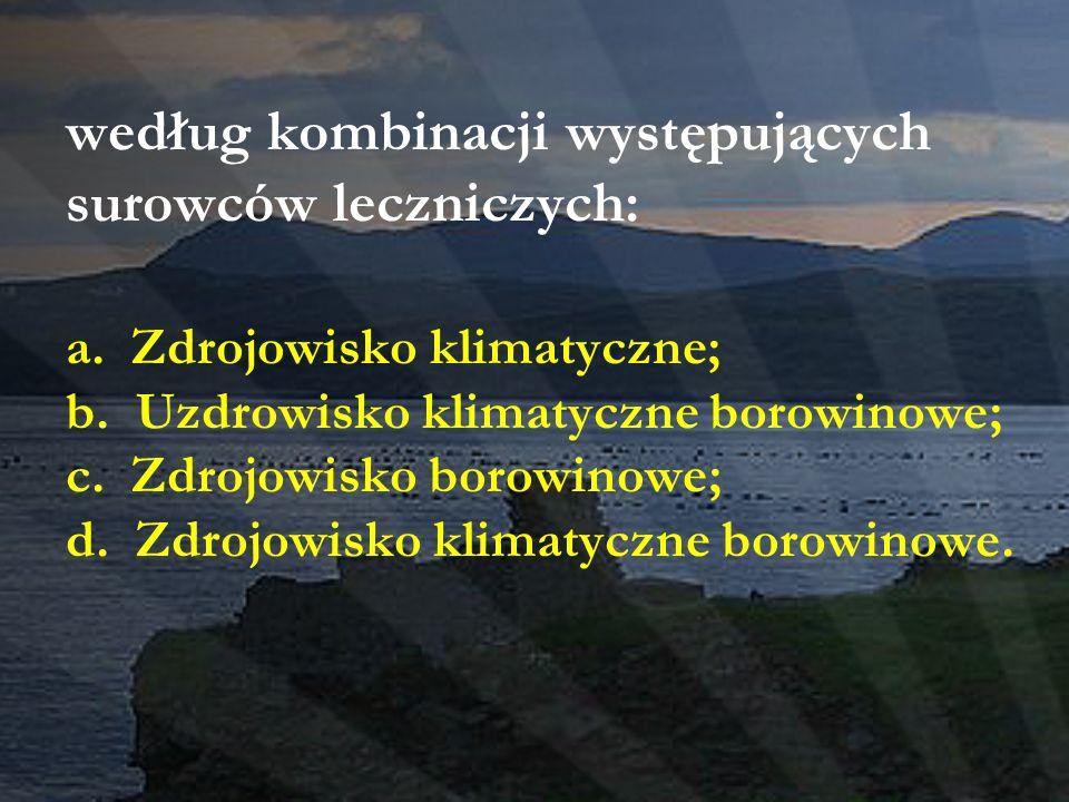 według kombinacji występujących surowców leczniczych: a. Zdrojowisko klimatyczne; b. Uzdrowisko klimatyczne borowinowe; c. Zdrojowisko borowinowe; d.