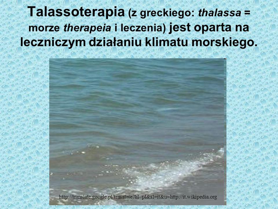 Talassoterapia (z greckiego: thalassa = morze therapeia i leczenia) jest oparta na leczniczym działaniu klimatu morskiego. http://translate.google.pl/