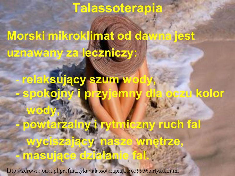 Talassoterapia Morski mikroklimat od dawna jest uznawany za leczniczy: - relaksujący szum wody, - spokojny i przyjemny dla oczu kolor wody, - powtarza