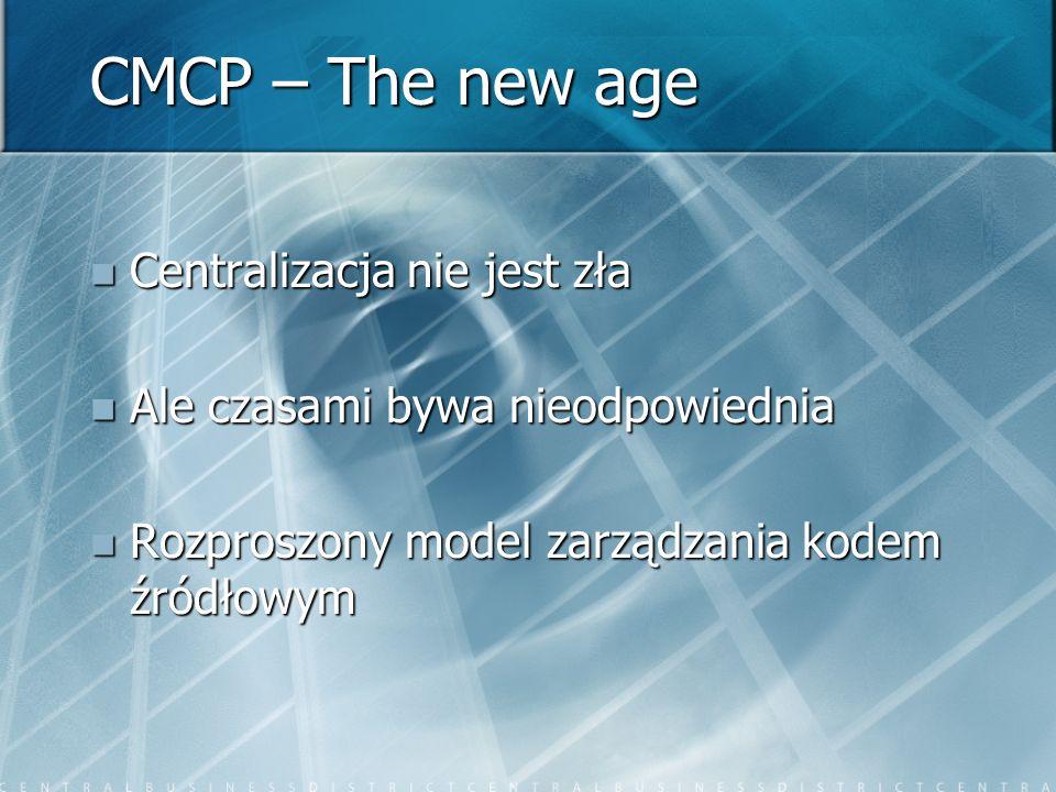 CMCP – The new age Centralizacja nie jest zła Centralizacja nie jest zła Ale czasami bywa nieodpowiednia Ale czasami bywa nieodpowiednia Rozproszony model zarządzania kodem źródłowym Rozproszony model zarządzania kodem źródłowym