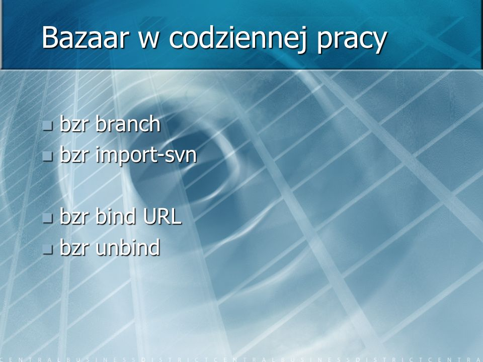 Bazaar w codziennej pracy bzr branch bzr branch bzr import-svn bzr import-svn bzr bind URL bzr bind URL bzr unbind bzr unbind