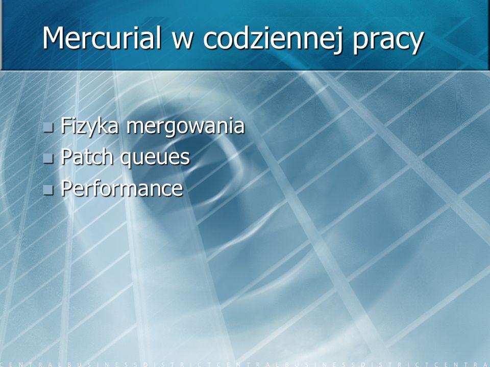 Mercurial w codziennej pracy Fizyka mergowania Fizyka mergowania Patch queues Patch queues Performance Performance