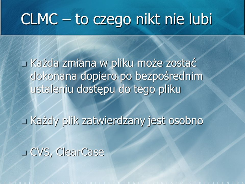 CLMC – to czego nikt nie lubi Każda zmiana w pliku może zostać dokonana dopiero po bezpośrednim ustaleniu dostępu do tego pliku Każda zmiana w pliku może zostać dokonana dopiero po bezpośrednim ustaleniu dostępu do tego pliku Każdy plik zatwierdzany jest osobno Każdy plik zatwierdzany jest osobno CVS, ClearCase CVS, ClearCase