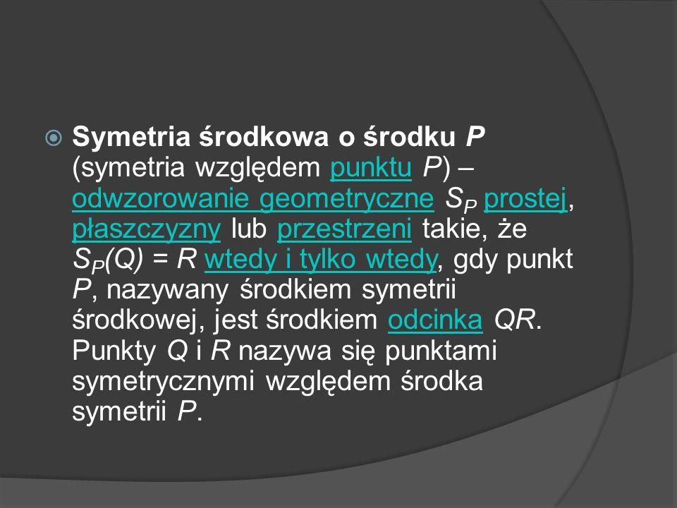 Symetria środkowa o środku P (symetria względem punktu P) – odwzorowanie geometryczne S P prostej, płaszczyzny lub przestrzeni takie, że S P (Q) = R w