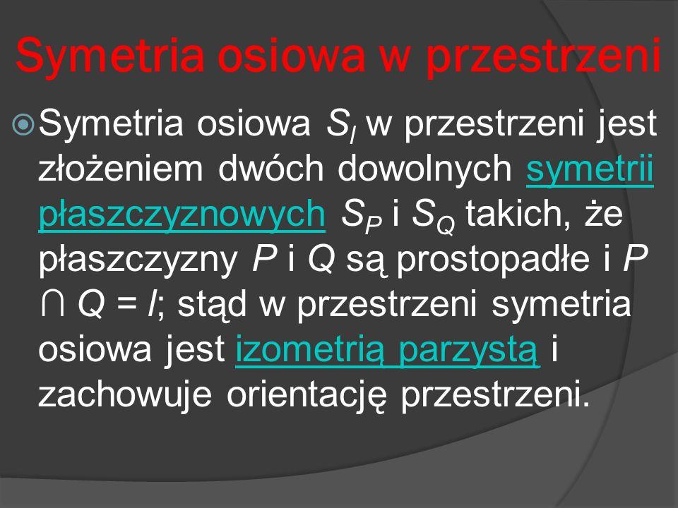Symetria osiowa w przestrzeni Symetria osiowa S l w przestrzeni jest złożeniem dwóch dowolnych symetrii płaszczyznowych S P i S Q takich, że płaszczyz