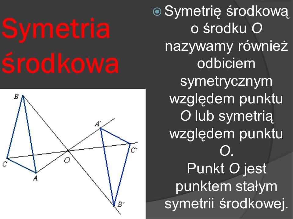 Symetria środkowa Symetrię środkową o środku O nazywamy również odbiciem symetrycznym względem punktu O lub symetrią względem punktu O. Punkt O jest p
