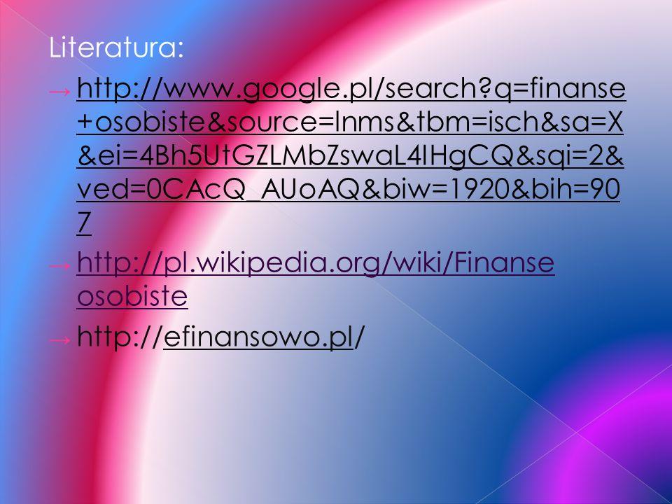Literatura: http://www.google.pl/search?q=finanse +osobiste&source=lnms&tbm=isch&sa=X &ei=4Bh5UtGZLMbZswaL4IHgCQ&sqi=2& ved=0CAcQ_AUoAQ&biw=1920&bih=9