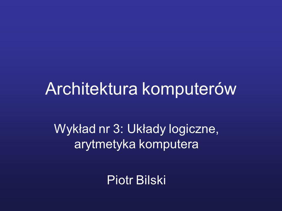 Architektura komputerów Wykład nr 3: Układy logiczne, arytmetyka komputera Piotr Bilski