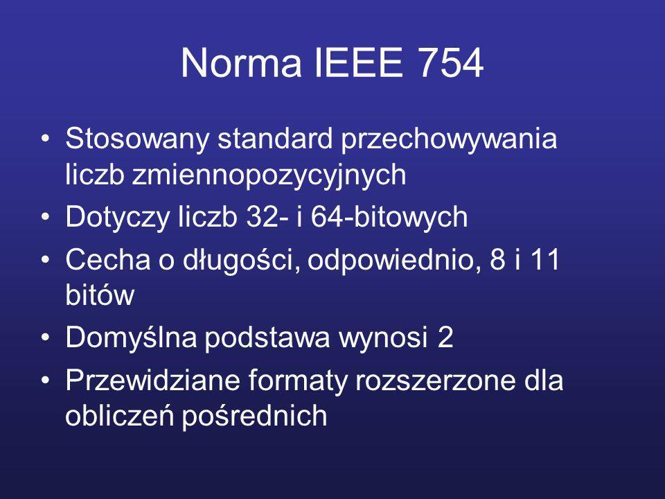 Norma IEEE 754 Stosowany standard przechowywania liczb zmiennopozycyjnych Dotyczy liczb 32- i 64-bitowych Cecha o długości, odpowiednio, 8 i 11 bitów Domyślna podstawa wynosi 2 Przewidziane formaty rozszerzone dla obliczeń pośrednich
