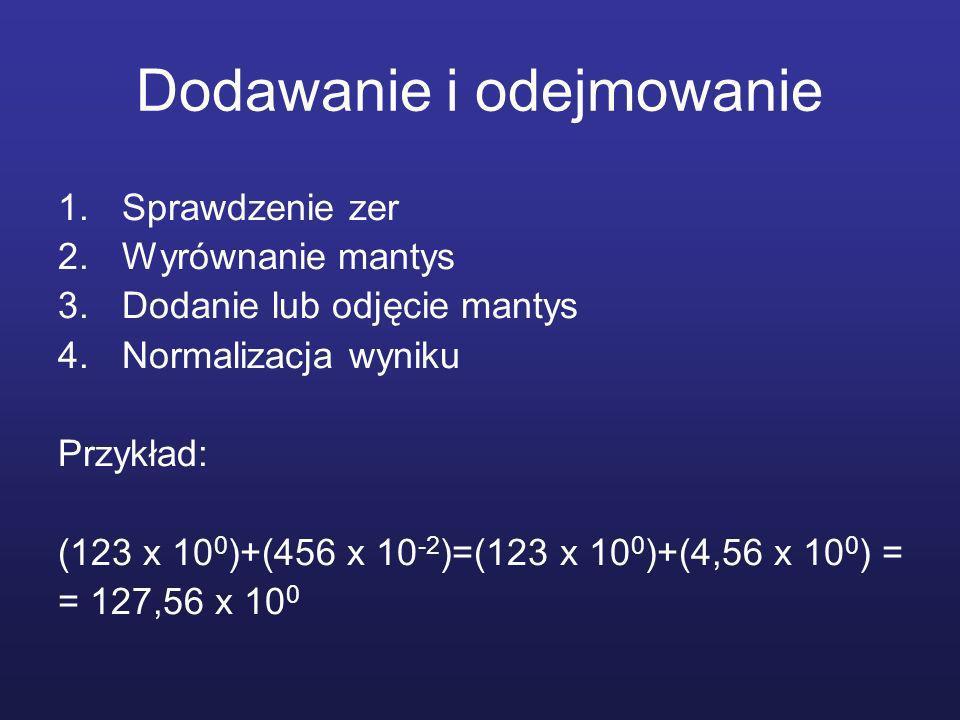 Dodawanie i odejmowanie 1.Sprawdzenie zer 2.Wyrównanie mantys 3.Dodanie lub odjęcie mantys 4.Normalizacja wyniku Przykład: (123 x 10 0 )+(456 x 10 -2 )=(123 x 10 0 )+(4,56 x 10 0 ) = = 127,56 x 10 0