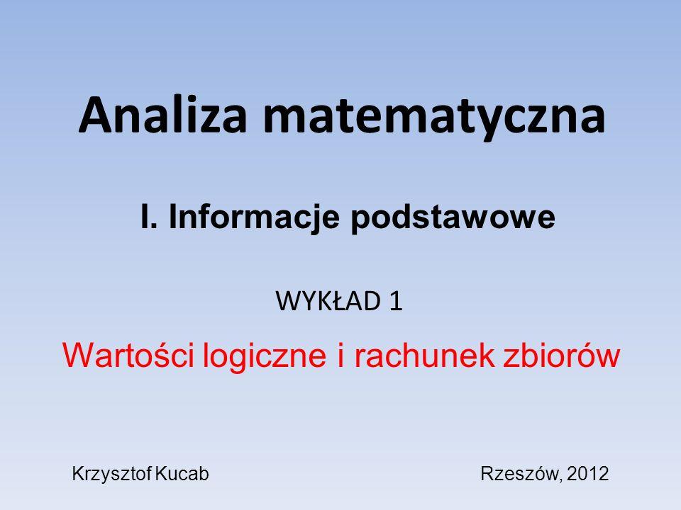 Analiza matematyczna WYKŁAD 1 Wartości logiczne i rachunek zbiorów I. Informacje podstawowe Krzysztof KucabRzeszów, 2012