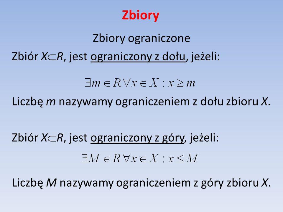 Zbiory Zbiory ograniczone Zbiór X R, jest ograniczony z dołu, jeżeli: Liczbę m nazywamy ograniczeniem z dołu zbioru X. Zbiór X R, jest ograniczony z g
